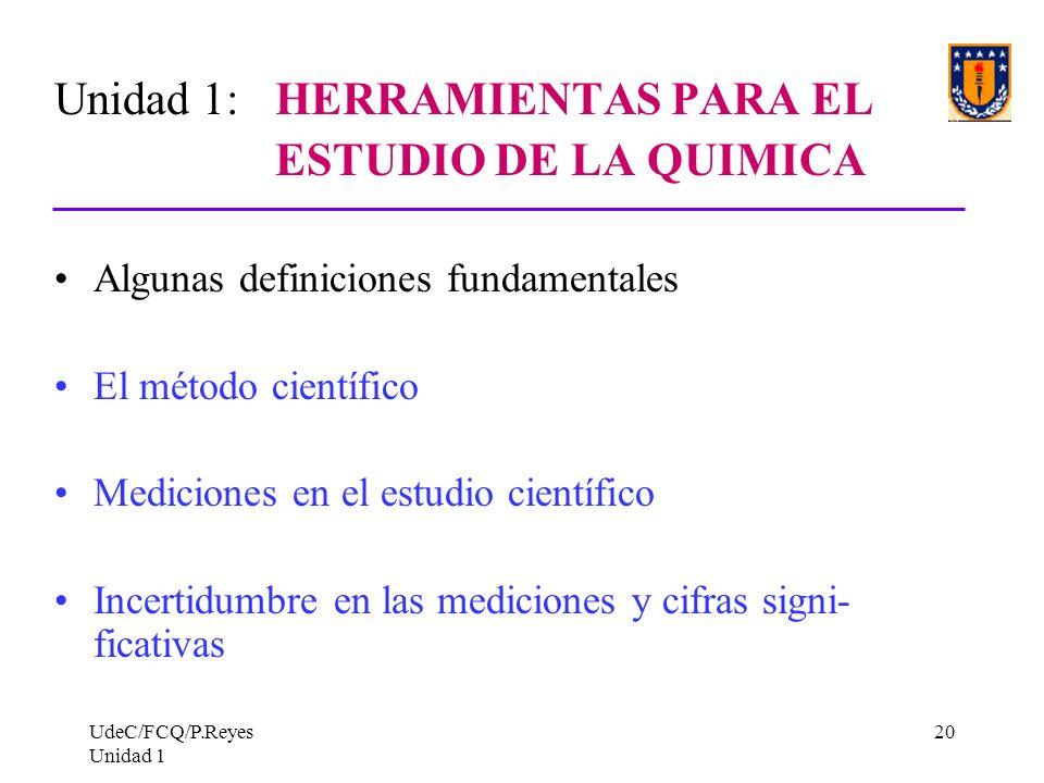 UdeC/FCQ/P.Reyes Unidad 1 20 Unidad 1: HERRAMIENTAS PARA EL ESTUDIO DE LA QUIMICA Algunas definiciones fundamentales El método científico Mediciones e