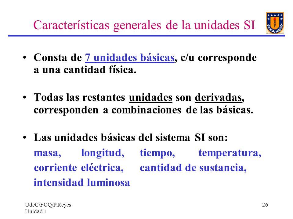 UdeC/FCQ/P.Reyes Unidad 1 26 Características generales de la unidades SI Consta de 7 unidades básicas, c/u corresponde a una cantidad física. Todas la