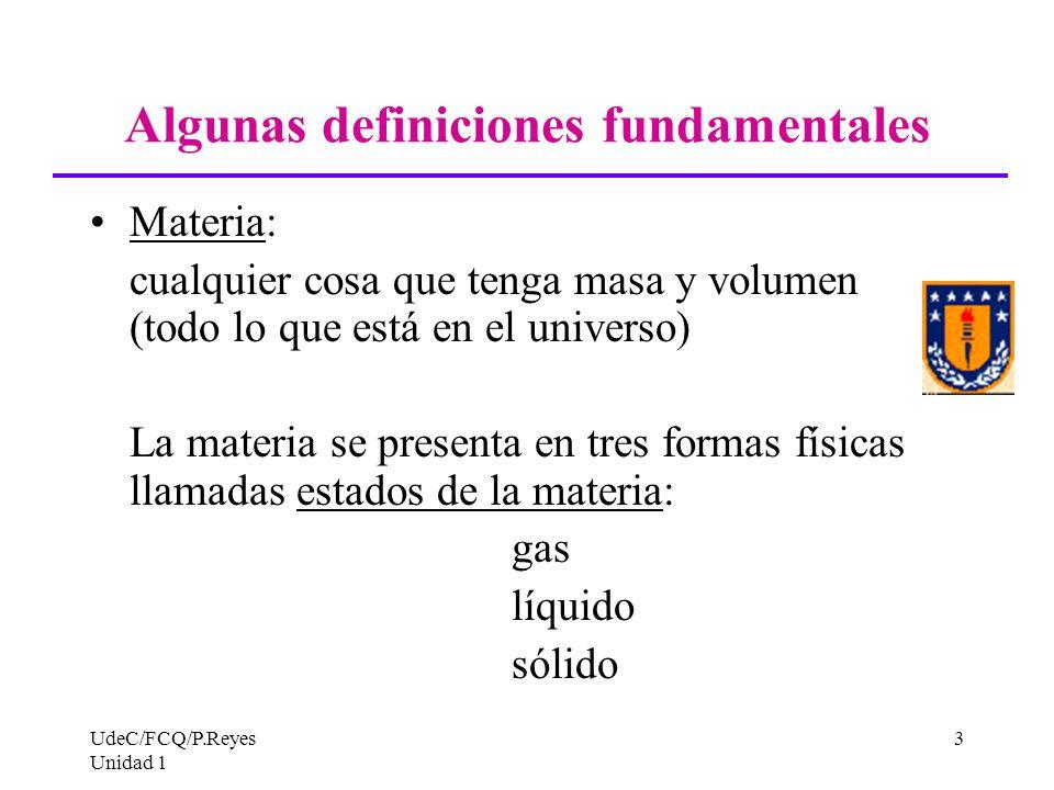 UdeC/FCQ/P.Reyes Unidad 1 3 Algunas definiciones fundamentales Materia: cualquier cosa que tenga masa y volumen (todo lo que está en el universo) La m