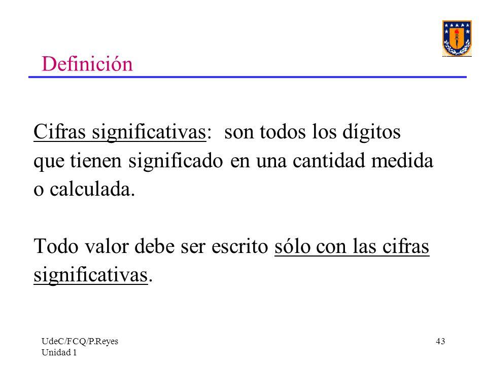 UdeC/FCQ/P.Reyes Unidad 1 43 Definición Cifras significativas: son todos los dígitos que tienen significado en una cantidad medida o calculada. Todo v
