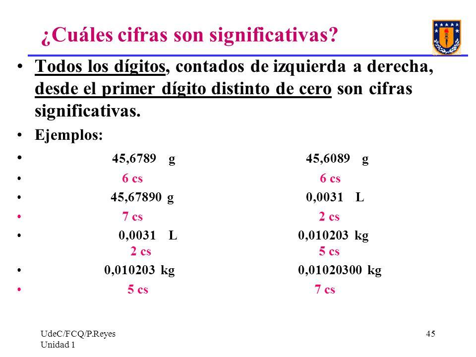 UdeC/FCQ/P.Reyes Unidad 1 45 ¿Cuáles cifras son significativas? Todos los dígitos, contados de izquierda a derecha, desde el primer dígito distinto de