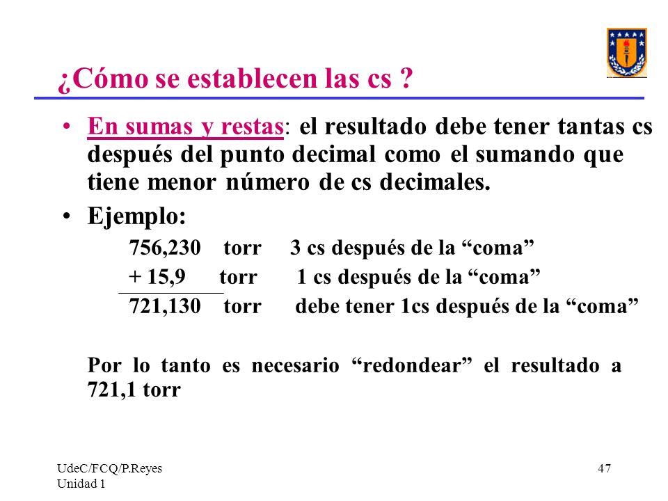UdeC/FCQ/P.Reyes Unidad 1 47 ¿Cómo se establecen las cs ? En sumas y restas: el resultado debe tener tantas cs después del punto decimal como el suman