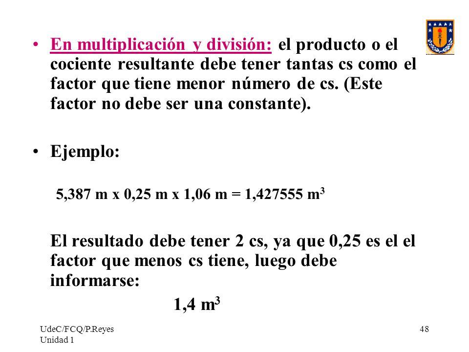 UdeC/FCQ/P.Reyes Unidad 1 48 En multiplicación y división: el producto o el cociente resultante debe tener tantas cs como el factor que tiene menor nú