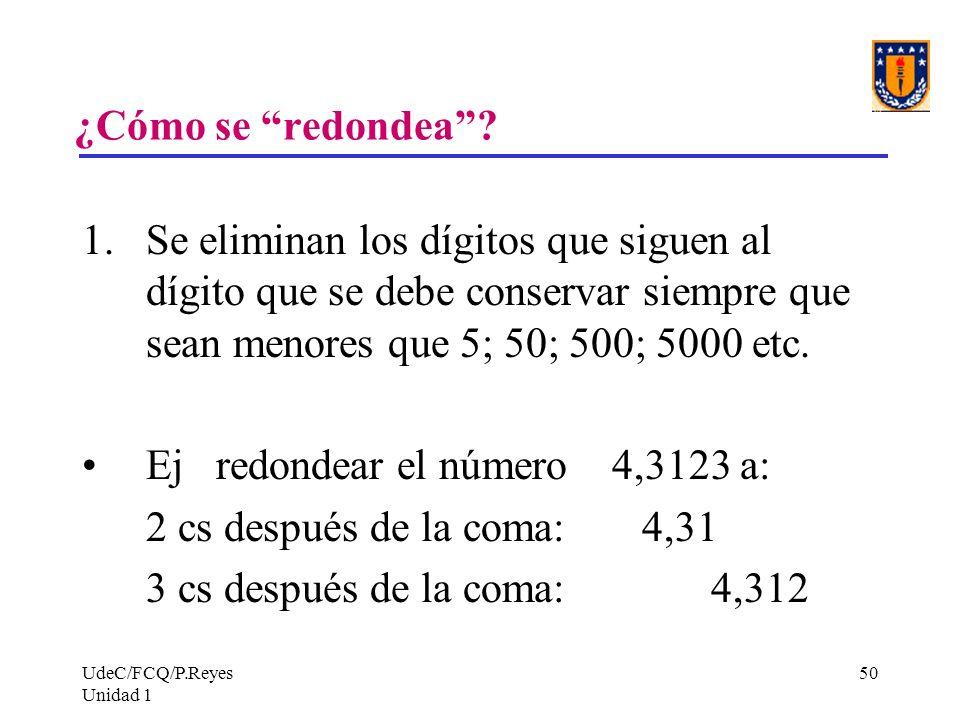 UdeC/FCQ/P.Reyes Unidad 1 50 ¿Cómo se redondea? 1.Se eliminan los dígitos que siguen al dígito que se debe conservar siempre que sean menores que 5; 5