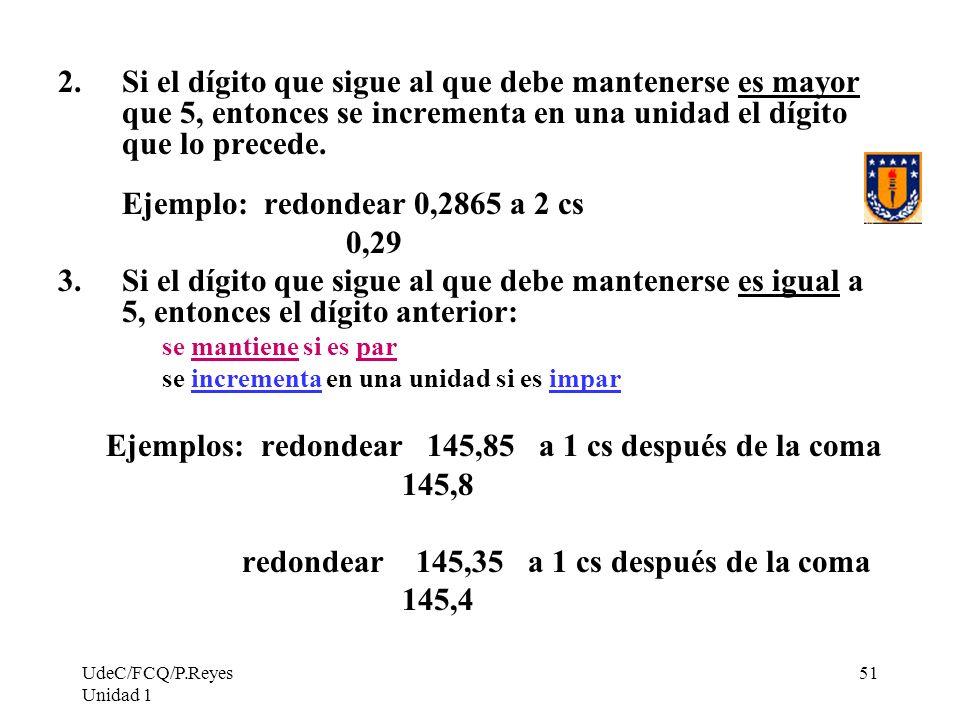 UdeC/FCQ/P.Reyes Unidad 1 51 2.Si el dígito que sigue al que debe mantenerse es mayor que 5, entonces se incrementa en una unidad el dígito que lo pre