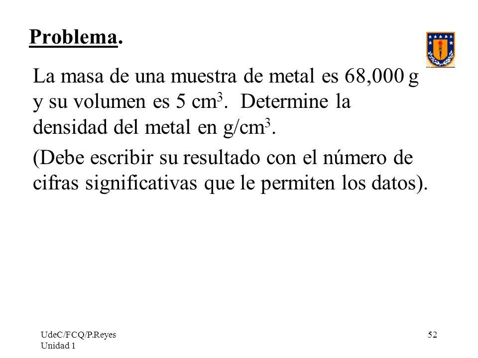UdeC/FCQ/P.Reyes Unidad 1 52 Problema. La masa de una muestra de metal es 68,000 g y su volumen es 5 cm 3. Determine la densidad del metal en g/cm 3.