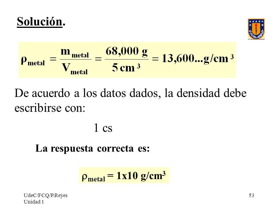 UdeC/FCQ/P.Reyes Unidad 1 53 Solución. De acuerdo a los datos dados, la densidad debe escribirse con: 1 cs La respuesta correcta es: metal = 1x10 g/cm