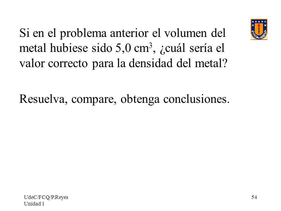 UdeC/FCQ/P.Reyes Unidad 1 54 Si en el problema anterior el volumen del metal hubiese sido 5,0 cm 3, ¿cuál sería el valor correcto para la densidad del