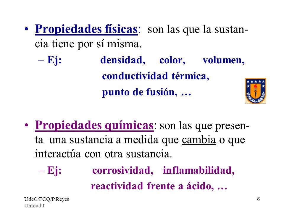 UdeC/FCQ/P.Reyes Unidad 1 6 Propiedades físicas: son las que la sustan- cia tiene por sí misma. –Ej: densidad, color, volumen, conductividad térmica,
