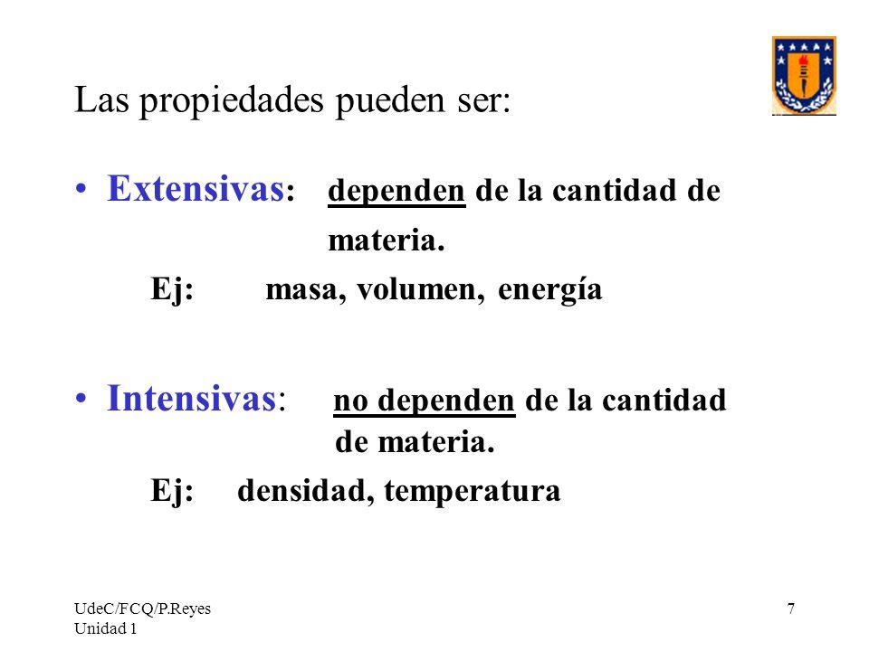 UdeC/FCQ/P.Reyes Unidad 1 7 Las propiedades pueden ser: Extensivas : dependen de la cantidad de materia. Ej: masa, volumen, energía Intensivas: no dep