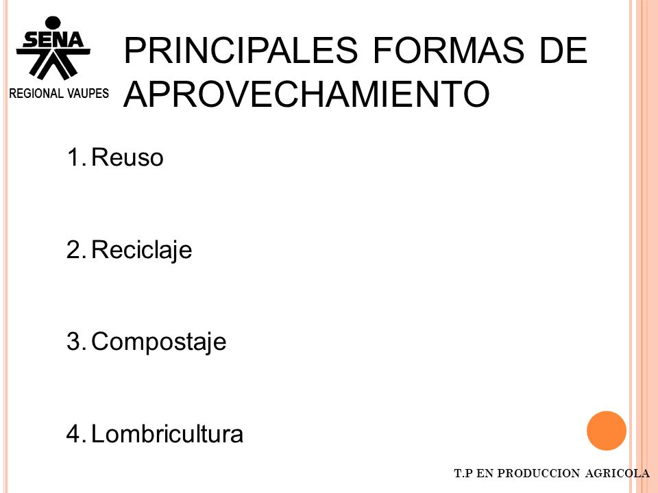 REGIONAL VAUPES T.P EN PRODUCCION AGRICOLA PRINCIPALES FORMAS DE APROVECHAMIENTO 1.Reuso 2.Reciclaje 3.Compostaje 4.Lombricultura