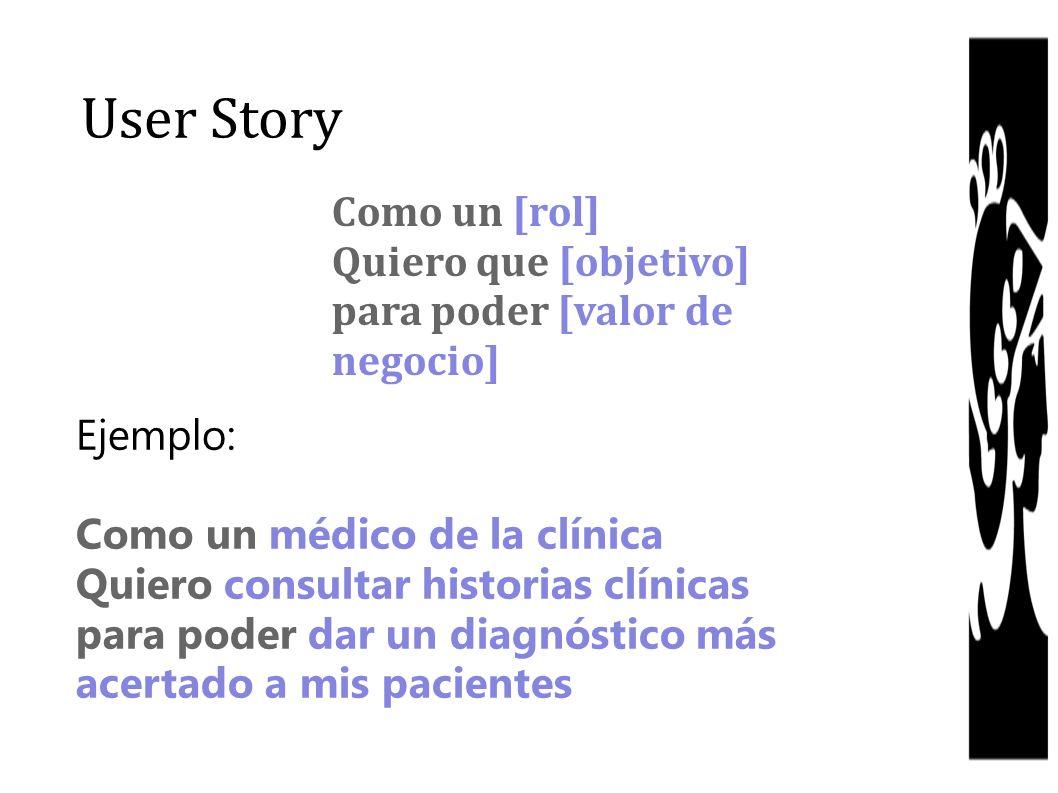 User Story Como un [rol] Quiero que [objetivo] para poder [valor de negocio] Ejemplo: Como un médico de la clínica Quiero consultar historias clínicas