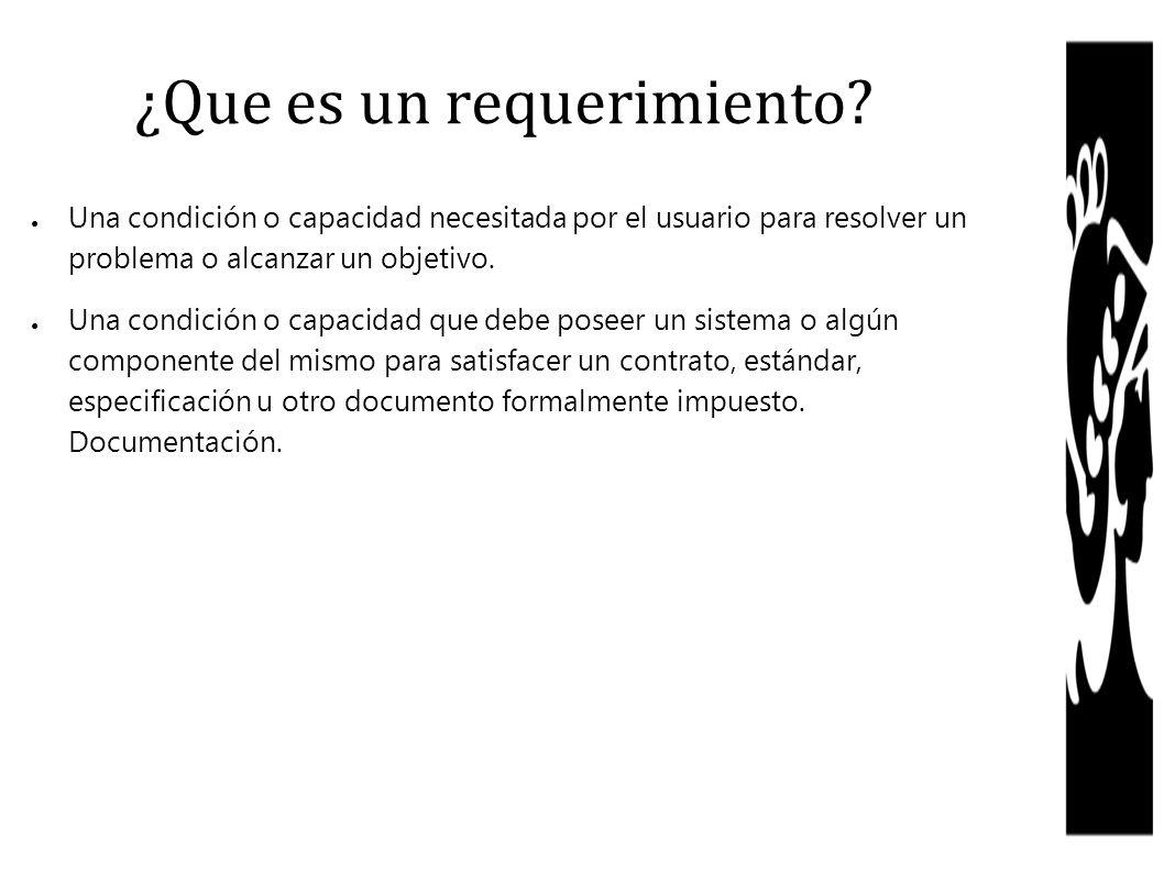 ¿Que es un requerimiento? Una condición o capacidad necesitada por el usuario para resolver un problema o alcanzar un objetivo. Una condición o capaci