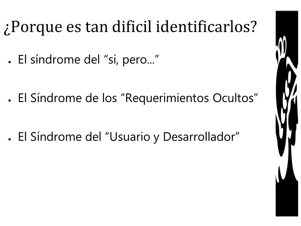 ¿Porque es tan dificil identificarlos? El síndrome del si, pero... El Síndrome de los Requerimientos Ocultos El Síndrome del Usuario y Desarrollador
