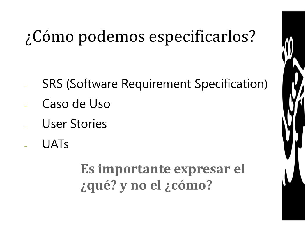 – SRS (Software Requirement Specification) – Caso de Uso – User Stories – UATs ¿Cómo podemos especificarlos? Es importante expresar el ¿qué? y no el ¿