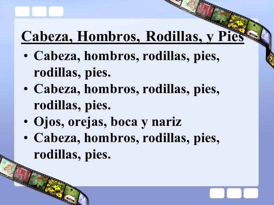 Cabeza, Hombros, Rodillas, y Pies Cabeza, hombros, rodillas, pies, rodillas, pies. Ojos, orejas, boca y nariz Cabeza, hombros, rodillas, pies, rodilla