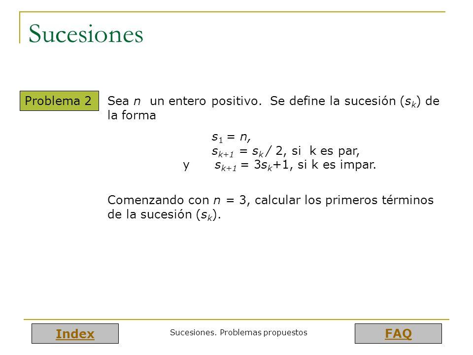 Index FAQ Sucesiones. Problemas propuestos Sucesiones Problema 2 Sea n un entero positivo. Se define la sucesión (s k ) de la forma s 1 = n, s k+1 = s
