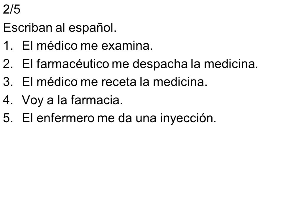 2/5 Escriban al español. 1.El médico me examina. 2.El farmacéutico me despacha la medicina. 3.El médico me receta la medicina. 4.Voy a la farmacia. 5.