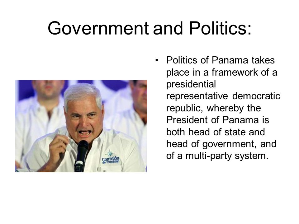 Government and Politics: Politics of Panama takes place in a framework of a presidential representative democratic republic, whereby the President of Panama is both head of state and head of government, and of a multi-party system.