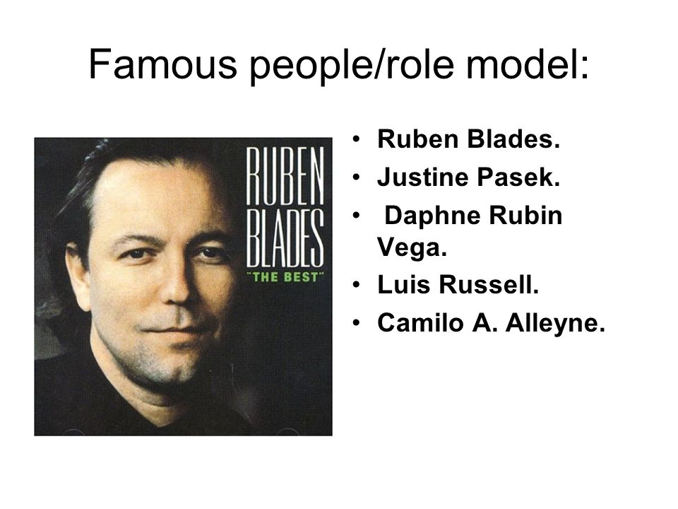 Famous people/role model: Ruben Blades. Justine Pasek.