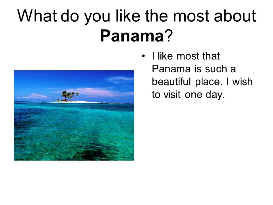 What do you like the most about Panama. I like most that Panama is such a beautiful place.