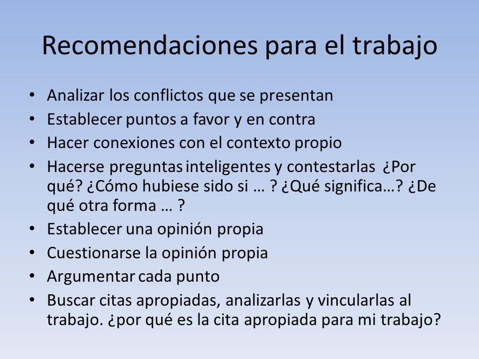 Recomendaciones para el trabajo Analizar los conflictos que se presentan Establecer puntos a favor y en contra Hacer conexiones con el contexto propio