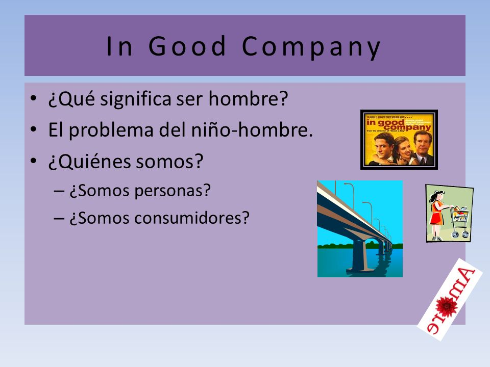 In Good Company ¿Qué significa ser hombre? El problema del niño-hombre. ¿Quiénes somos? – ¿Somos personas? – ¿Somos consumidores?
