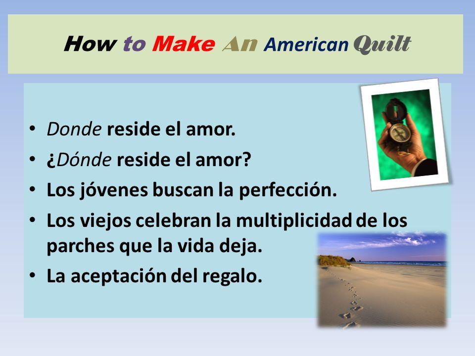 How to Make An American Quilt Donde reside el amor. ¿Dónde reside el amor? Los jóvenes buscan la perfección. Los viejos celebran la multiplicidad de l
