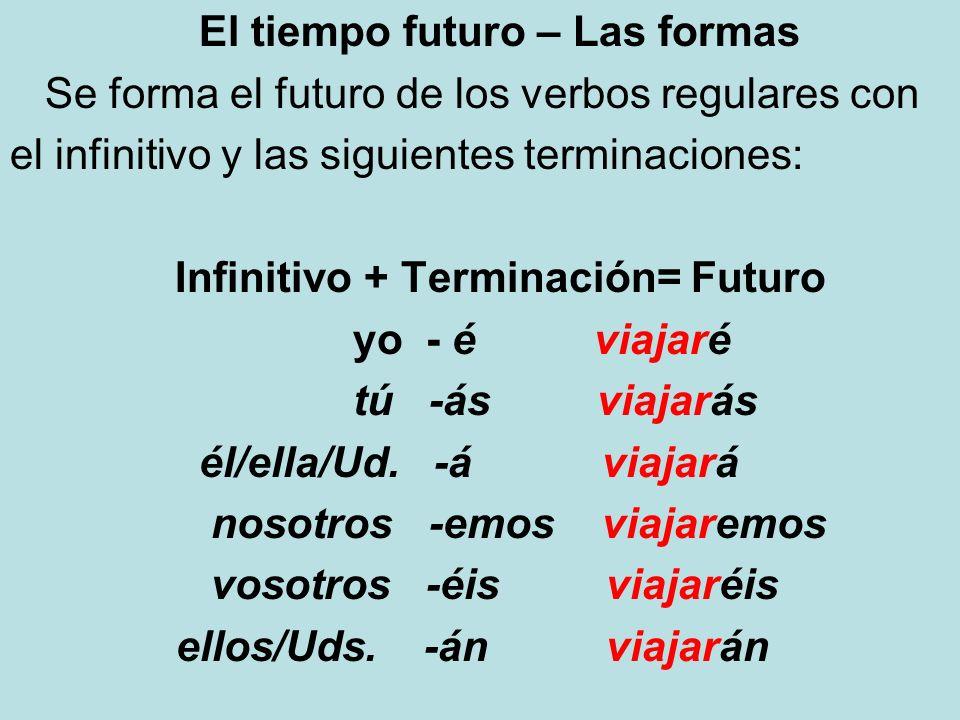 El tiempo futuro – Las formas Se forma el futuro de los verbos regulares con el infinitivo y las siguientes terminaciones: Infinitivo + Terminación= F
