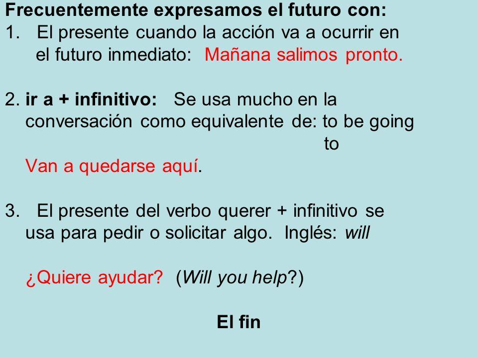 Frecuentemente expresamos el futuro con: 1.El presente cuando la acción va a ocurrir en el futuro inmediato: Mañana salimos pronto. 2. ir a + infiniti