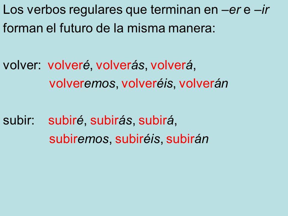 Los verbos regulares que terminan en –er e –ir forman el futuro de la misma manera: volver: volveré, volverás, volverá, volveremos, volveréis, volverá