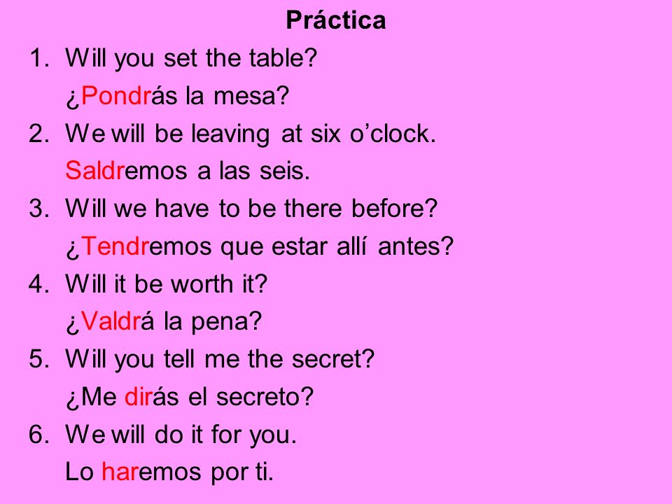 Práctica 1. Will you set the table? ¿Pondrás la mesa? 2. We will be leaving at six oclock. Saldremos a las seis. 3. Will we have to be there before? ¿