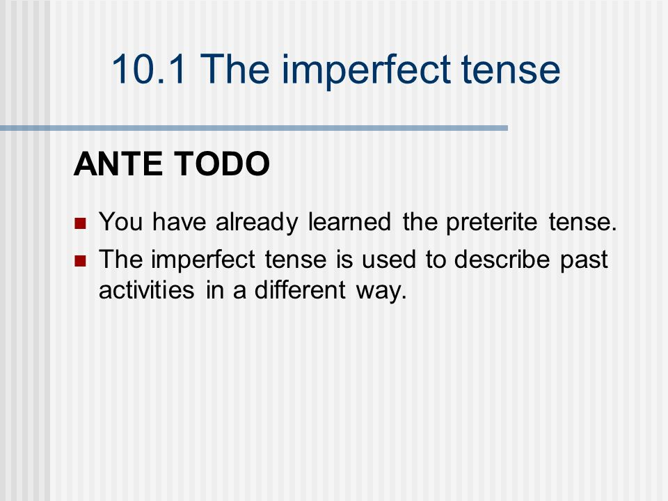 10.1 The imperfect tense The imperfect of regular verbs cantarbeberescribir SINGULAR FORMS yo cantababebíaescribía tú cantabasbebíasescribías Ud.