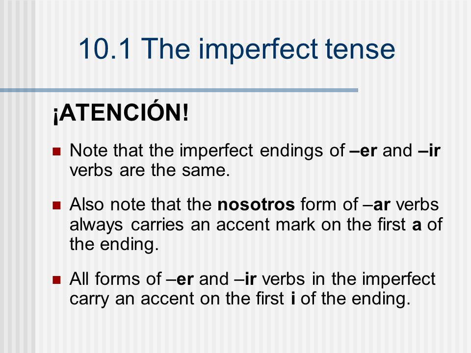 10.1 The imperfect tense ¡ATENCIÓN! Note that the imperfect endings of –er and –ir verbs are the same. Also note that the nosotros form of –ar verbs a