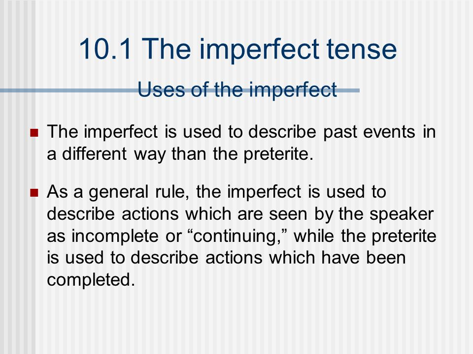 10.1 The imperfect tense The imperfect is used to describe past events in a different way than the preterite. As a general rule, the imperfect is used