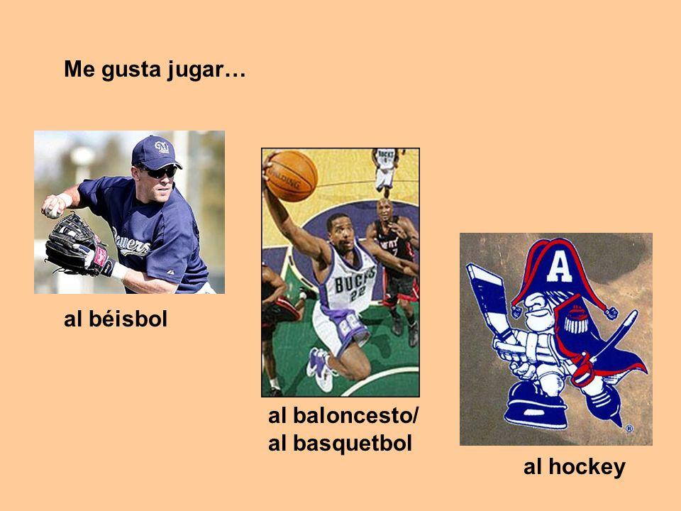 al béisbol al baloncesto/ al basquetbol Me gusta jugar… al hockey