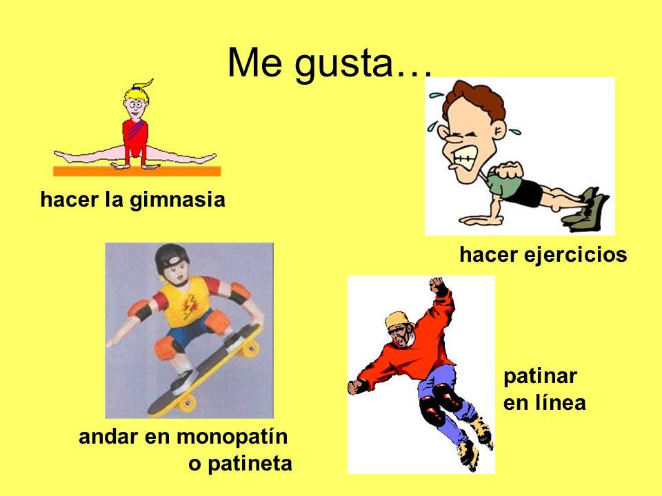 Me gusta… hacer la gimnasia hacer ejercicios patinar en línea andar en monopatín o patineta