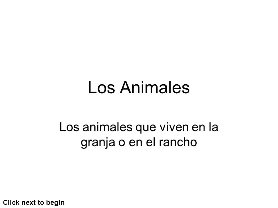 Los Animales Los animales que viven en la granja o en el rancho Click next to begin