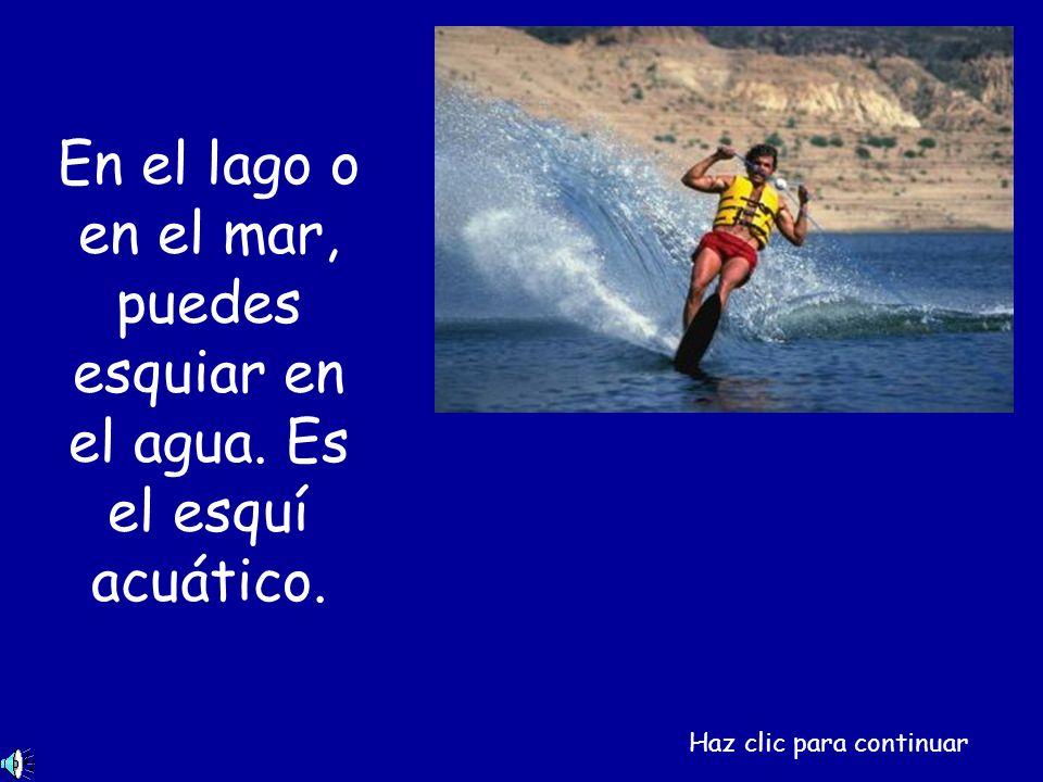 En el lago o en el mar, puedes esquiar en el agua. Es el esquí acuático. Haz clic para continuar