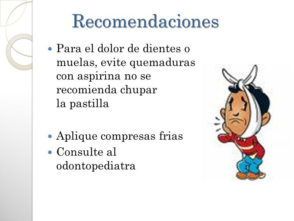 Recomendaciones Recomendaciones Para el dolor de dientes o muelas, evite quemaduras con aspirina no se recomienda chupar la pastilla Aplique compresas