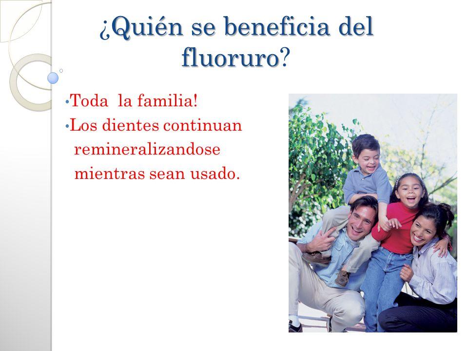 Quién se beneficia del fluoruro ¿Quién se beneficia del fluoruro? Toda la familia! Los dientes continuan remineralizandose mientras sean usado.