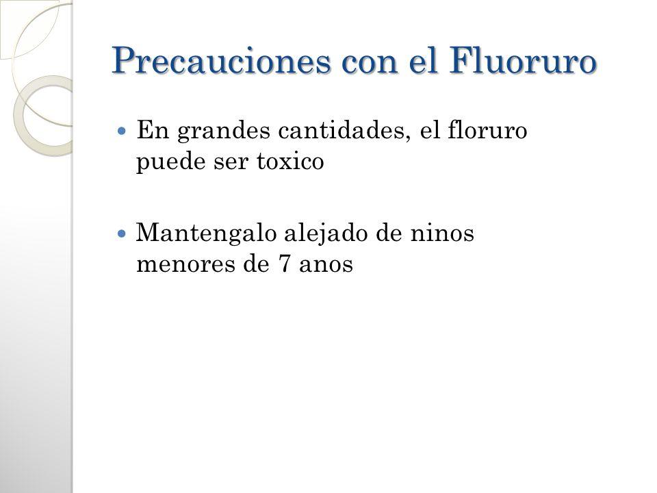 Precauciones con el Fluoruro En grandes cantidades, el floruro puede ser toxico Mantengalo alejado de ninos menores de 7 anos