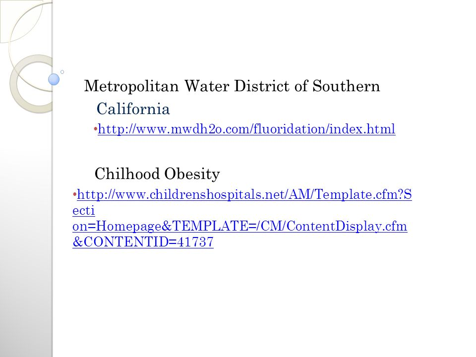 Metropolitan Water District of Southern California http://www.mwdh2o.com/fluoridation/index.html Chilhood Obesity http://www.childrenshospitals.net/AM