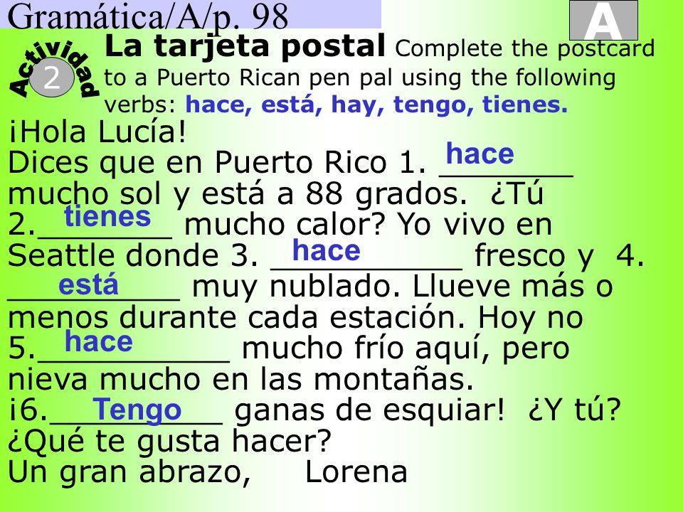 Gramática/A/p. 98 A 2 La tarjeta postal Complete the postcard to a Puerto Rican pen pal using the following verbs: hace, está, hay, tengo, tienes. ¡Ho
