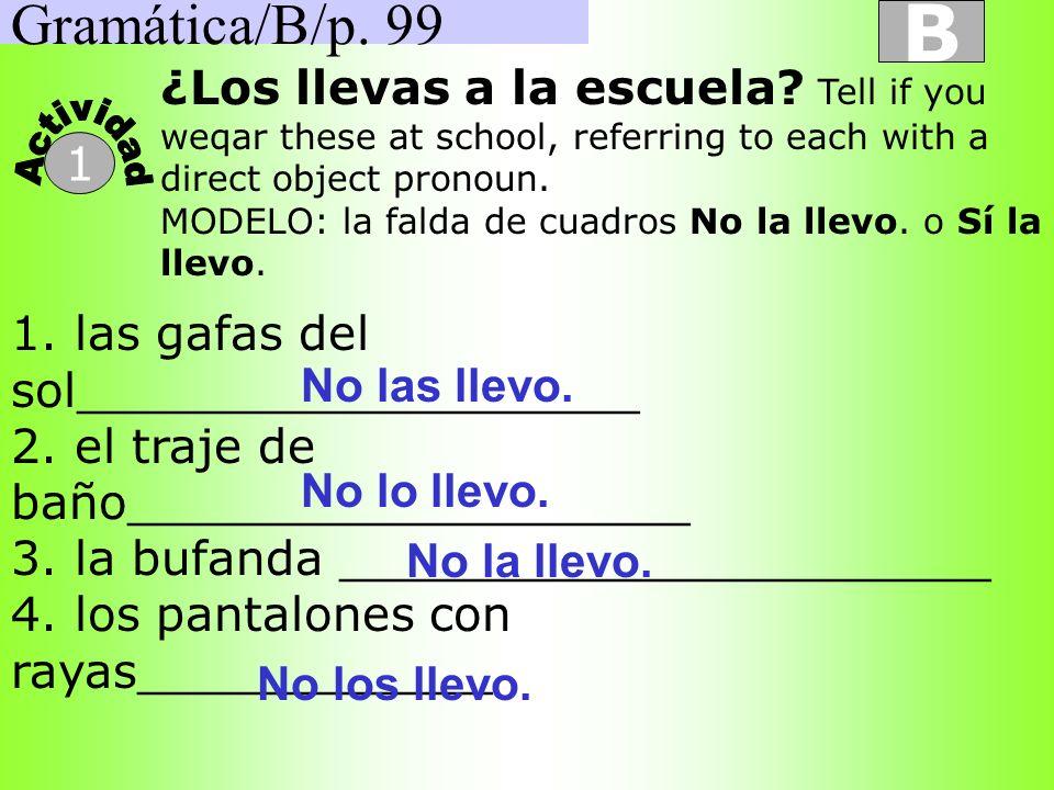 Gramática/B/p. 99 B 1 ¿Los llevas a la escuela? Tell if you weqar these at school, referring to each with a direct object pronoun. MODELO: la falda de