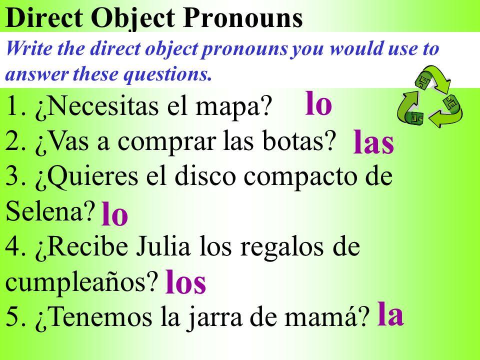 Direct Object Pronouns 1. ¿Necesitas el mapa? 2. ¿Vas a comprar las botas? 3. ¿Quieres el disco compacto de Selena? 4. ¿Recibe Julia los regalos de cu