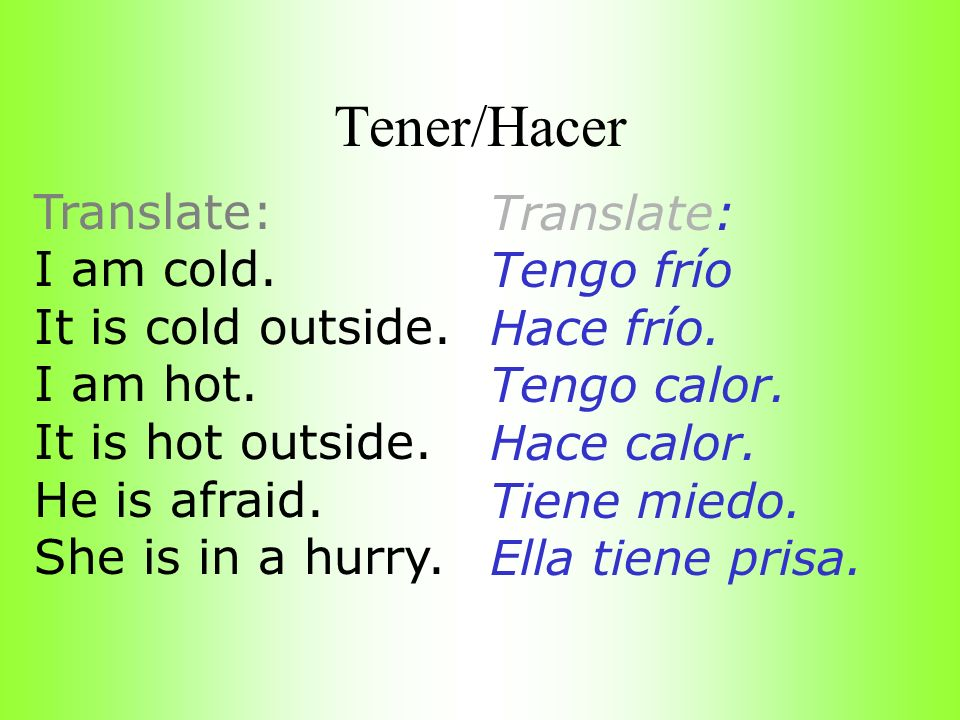Tener/Hacer Translate: I am cold. It is cold outside. I am hot. It is hot outside. He is afraid. She is in a hurry. Translate: Tengo frío Hace frío. T