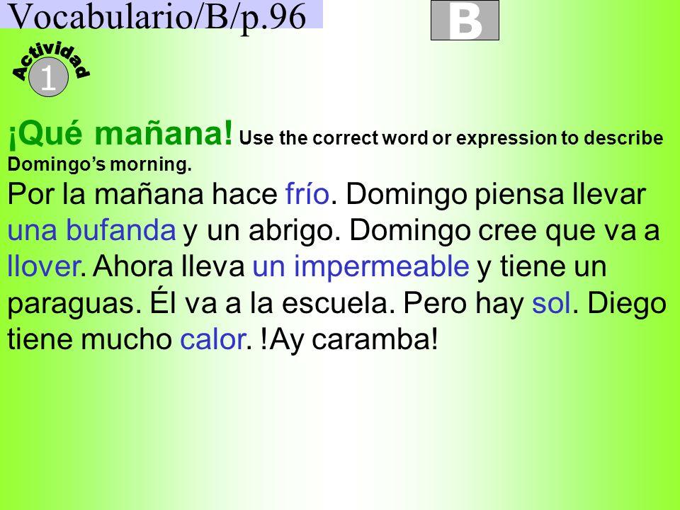 Vocabulario/B/p.96 B 1 ¡Qué mañana! Use the correct word or expression to describe Domingos morning. Por la mañana hace frío. Domingo piensa llevar un
