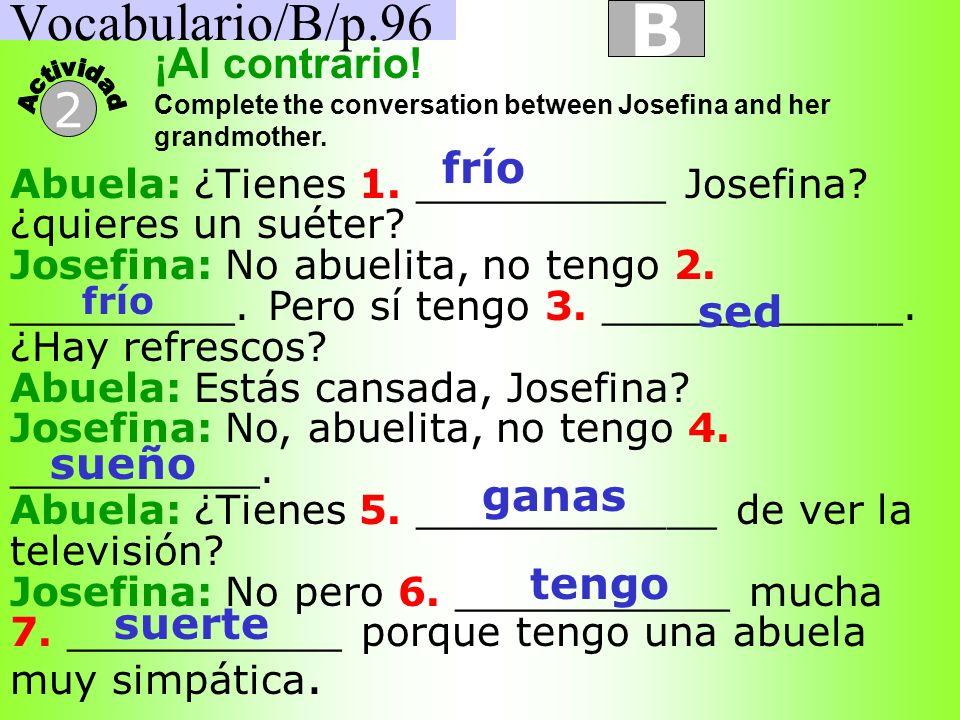 Vocabulario/B/p.96 B 2 Abuela: ¿Tienes 1. __________ Josefina? ¿quieres un suéter? Josefina: No abuelita, no tengo 2. _________. Pero sí tengo 3. ____