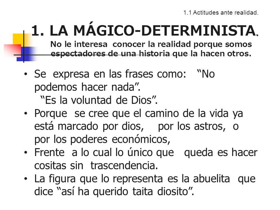 1.1 Actitudes ante realidad..1. LA MÁGICO-DETERMINISTA.